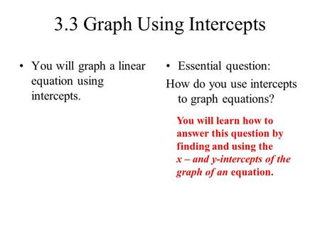 3.3 Graph Using Intercepts You will graph a linear equation using intercepts. Essential question: How do you use intercepts to graph equations? You will.