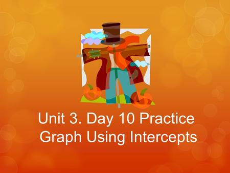 Unit 3. Day 10 Practice Graph Using Intercepts.  Find the x-intercept and the y-intercept of the graph of the equation. x + 3y = 15 Question 1: