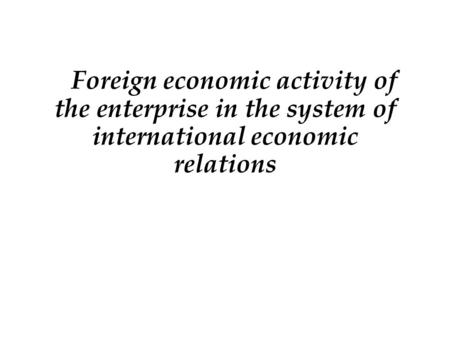 Foreign economic activity of the enterprise in the system of international economic relations.