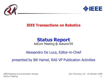 IEEE Robotics and Automation Society San Francisco, CA - 16 October 2005 AdCom Meeting 1 IEEE Transactions on Robotics Status Report AdCom Autumn'05.