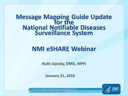 1 Message Mapping Guide Update for the National Notifiable Diseases Surveillance System NMI eSHARE Webinar Ruth Jajosky, DMD, MPH January 21, 2016 Center.