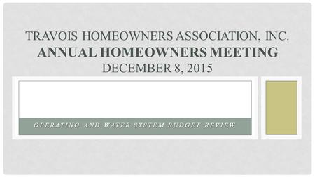 OPERATING AND WATER SYSTEM BUDGET REVIEW TRAVOIS HOMEOWNERS ASSOCIATION, INC. ANNUAL HOMEOWNERS MEETING DECEMBER 8, 2015.