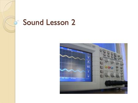 Sound Lesson 2. Previously… Sound as product of vibrations Longitudinal nature of sound Medium required for transmission of sound Differing speed of sound.