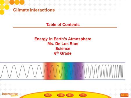 Table of Contents Energy in Earth's Atmosphere Ms. De Los Rios Science 6 th Grade Climate Interactions.
