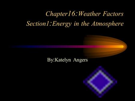 Chapter 16 : Weather Factors Section1 : Energy in the Atmosphere By : Katelyn Angers.
