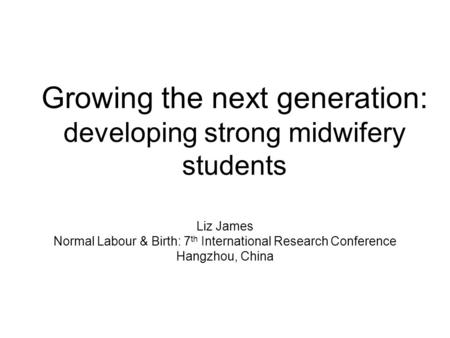 Growing the next generation: developing strong midwifery students Liz James Normal Labour & Birth: 7 th International Research Conference Hangzhou, China.