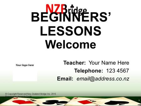 1 BEGINNERS' LESSONS Welcome Teacher: Your Name Here Telephone: 123 4567   © Copyright Reserved New Zealand Bridge Inc. 2015 Prepared.