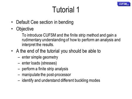 Tutorial 1 Default Cee section in bending Objective To introduce CUFSM and the finite strip method and gain a rudimentary understanding of how to perform.