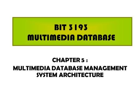 BIT 3193 MULTIMEDIA DATABASE CHAPTER 5 : MULTIMEDIA DATABASE MANAGEMENT SYSTEM ARCHITECTURE.