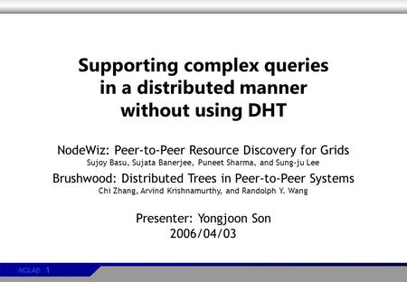NCLAB 1 Supporting complex queries in a distributed manner without using DHT NodeWiz: Peer-to-Peer Resource Discovery for Grids Sujoy Basu, Sujata Banerjee,