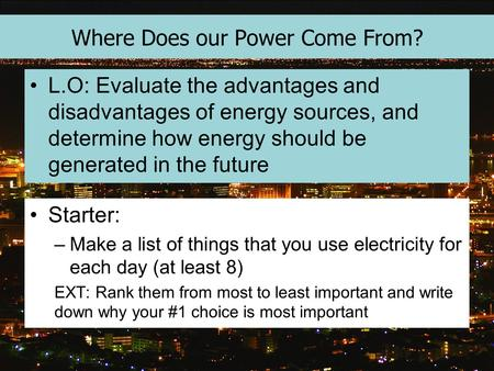 Where Does our Power Come From? L.O: Evaluate the advantages and disadvantages of energy sources, and determine how energy should be generated in the future.