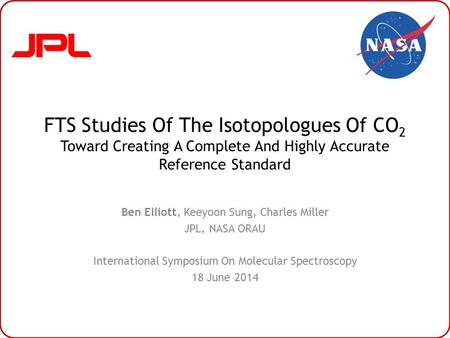FTS Studies Of The Isotopologues Of CO 2 Toward Creating A Complete And Highly Accurate Reference Standard Ben Elliott, Keeyoon Sung, Charles Miller JPL,