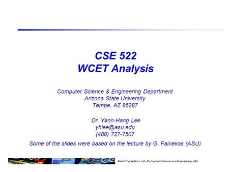 CSE 522 WCET Analysis Computer Science & Engineering Department Arizona State University Tempe, AZ 85287 Dr. Yann-Hang Lee (480) 727-7507.