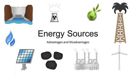 Energy Sources Advantages and Disadvantages. Coal Advantages Relatively cheap Easily transported Found in many places Disadvantages Produces most greenhouse.