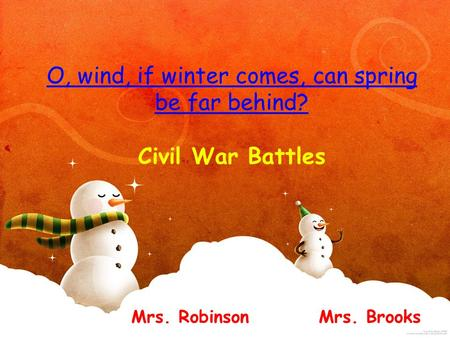 O, wind, if winter comes, can spring be far behind? O, wind, if winter comes, can spring be far behind? Civil War Battles Mrs. Robinson Mrs. Brooks.