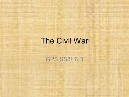 The Civil War GPS SS8H6 B. Georgia Performance Standard ● SS8H6 The student will analyze the impact of the Civil War and Reconstruction on Georgia. ●