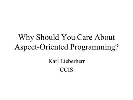 Why Should You Care About Aspect-Oriented Programming? Karl Lieberherr CCIS.