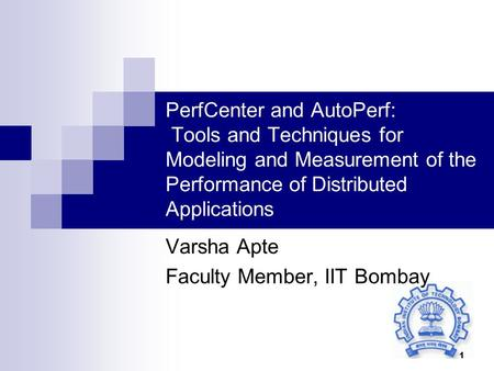 1 PerfCenter and AutoPerf: Tools and Techniques for Modeling and Measurement of the Performance of Distributed Applications Varsha Apte Faculty Member,