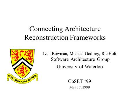 Connecting Architecture Reconstruction Frameworks Ivan Bowman, Michael Godfrey, Ric Holt Software Architecture Group University of Waterloo CoSET '99 May.