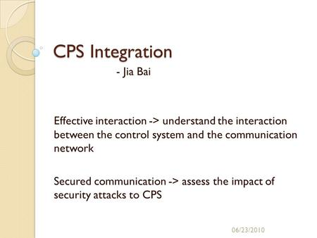 CPS Integration - Jia Bai Effective interaction -> understand the interaction between the control system and the communication network Secured communication.