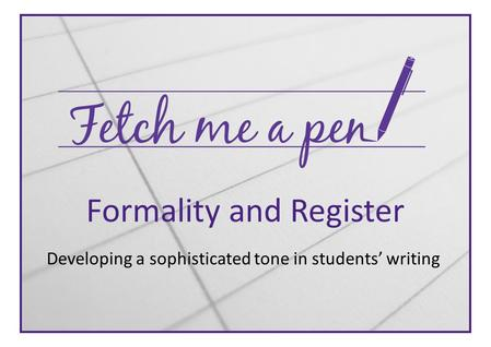 Formality and Register Developing a sophisticated tone in students' writing.