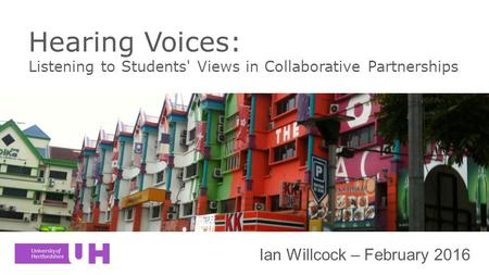 Hearing Voices: Listening to Students' Views in Collaborative Partnerships Ian Willcock – February 2016.