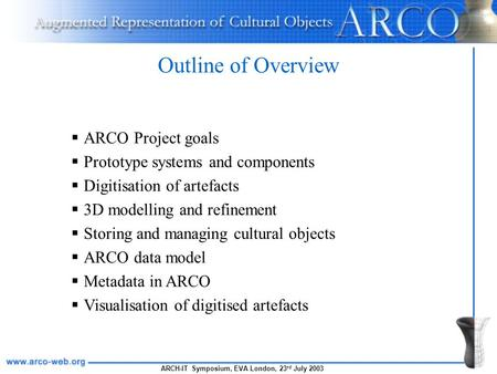 ARCH-IT Symposium, EVA London, 23 rd July 2003 Outline of Overview  ARCO Project goals  Prototype systems and components  Digitisation of artefacts.
