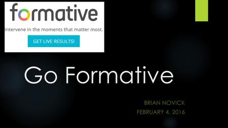Go Formative BRIAN NOVICK FEBRUARY 4, 2016. Today…  How can you use Go Formative in your class?  Where should you start?  What tips do you have for.