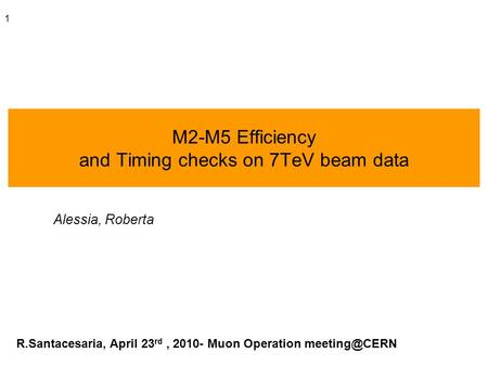 1 M2-M5 Efficiency and Timing checks on 7TeV beam data Alessia, Roberta R.Santacesaria, April 23 rd, 2010- Muon Operation