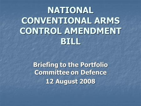 NATIONAL CONVENTIONAL ARMS CONTROL AMENDMENT BILL Briefing to the Portfolio Committee on Defence 12 August 2008.