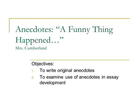 "Anecdotes: ""A Funny Thing Happened…"" Mrs. Cumberland Objectives: 1. To write original anecdotes 2. To examine use of anecdotes in essay development."