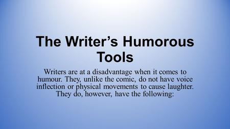 The Writer's Humorous Tools Writers are at a disadvantage when it comes to humour. They, unlike the comic, do not have voice inflection or physical movements.
