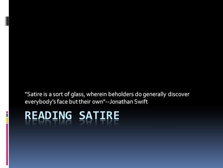 Satire is a sort of glass, wherein beholders do generally discover everybody's face but their own--Jonathan Swift.