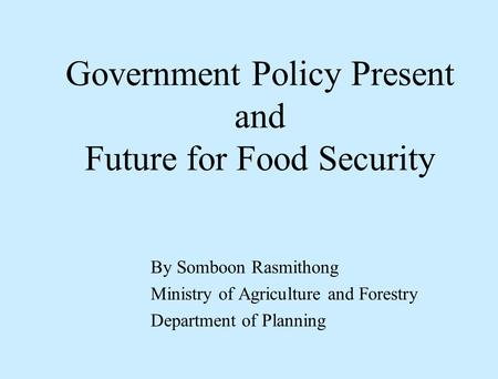 Government Policy Present and Future for Food Security By Somboon Rasmithong Ministry of Agriculture and Forestry Department of Planning.