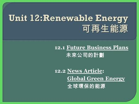 12.1 Future Business Plans 未來公司的計劃 12.2 News Article: Global Green Energy 全球環保的能源.