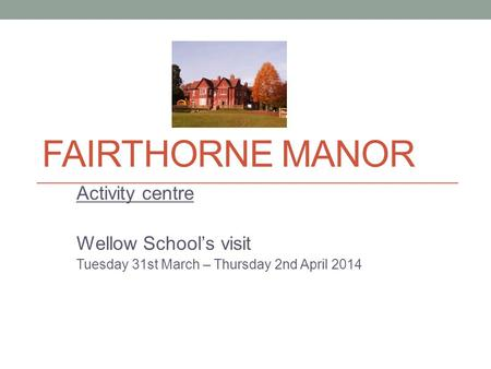 FAIRTHORNE MANOR Activity centre Wellow School's visit Tuesday 31st March – Thursday 2nd April 2014.