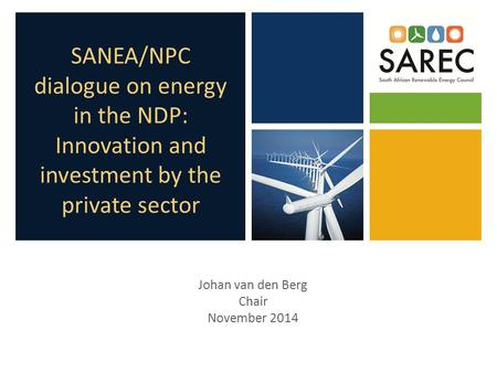 SANEA/NPC dialogue on energy in the NDP: Innovation and investment by the private sector Johan van den Berg Chair November 2014.