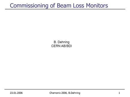 23.01.2006Chamonix 2006, B.Dehning 1 Commissioning of Beam Loss Monitors B. Dehning CERN AB/BDI.