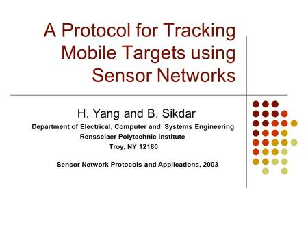 A Protocol for Tracking Mobile Targets using Sensor Networks H. Yang and B. Sikdar Department of Electrical, Computer and Systems Engineering Rensselaer.