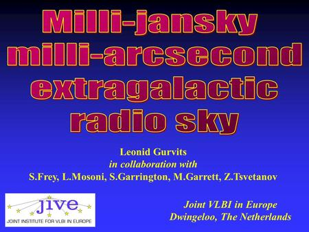 Leonid Gurvits in collaboration with S.Frey, L.Mosoni, S.Garrington, M.Garrett, Z.Tsvetanov Joint VLBI in Europe Dwingeloo, The Netherlands.