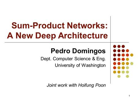 11 Sum-Product Networks: A New Deep Architecture Pedro Domingos Dept. Computer Science & Eng. University of Washington Joint work with Hoifung Poon.