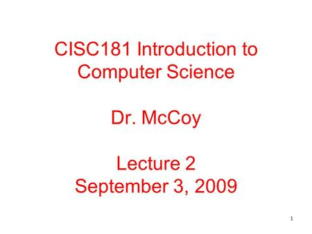 1 CISC181 Introduction to Computer Science Dr. McCoy Lecture 2 September 3, 2009.