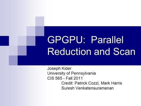 GPGPU: Parallel Reduction and Scan Joseph Kider University of Pennsylvania CIS 565 - Fall 2011 Credit: Patrick Cozzi, Mark Harris Suresh Venkatensuramenan.