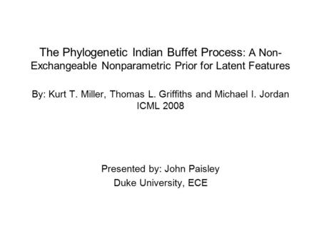 The Phylogenetic Indian Buffet Process : A Non- Exchangeable Nonparametric Prior for Latent Features By: Kurt T. Miller, Thomas L. Griffiths and Michael.