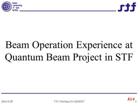 2014/3/25TTC Meeting Beam Operation Experience at Quantum Beam Project in STF Kirk.