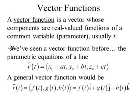 Vector Functions A vector function is a vector whose components are real-valued functions of a common variable (parameter), usually t.  We've seen a vector.