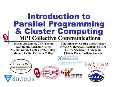 Introduction to Parallel Programming & Cluster Computing MPI Collective Communications Joshua Alexander, U Oklahoma Ivan Babic, Earlham College Michial.