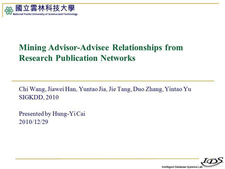 Intelligent Database Systems Lab 國立雲林科技大學 National Yunlin University of Science and Technology 1 Mining Advisor-Advisee Relationships from Research Publication.
