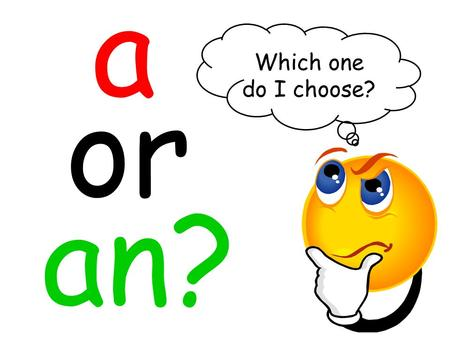 A or an? Which one do I choose?. Oh, that's easy! All you have to do is take a look at the start of the word you want to put after a or an. If the word.