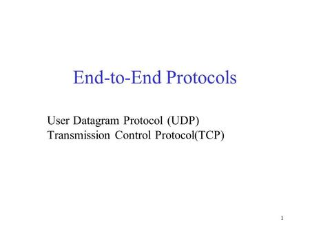 1 End-to-End Protocols User Datagram Protocol (UDP) Transmission Control Protocol(TCP)